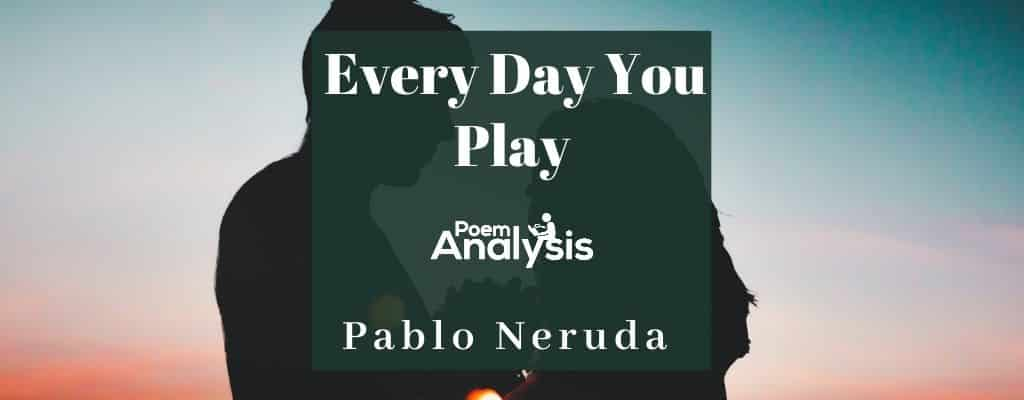 Every Day You Play by Pablo Neruda