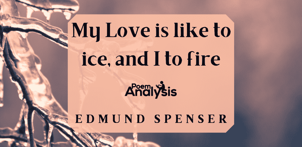 My Love is like to ice, and I to fire by Edmund Spenser
