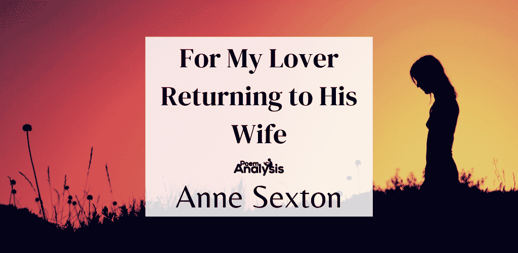 For My Lover Returning to His Wife by Anne Sexton