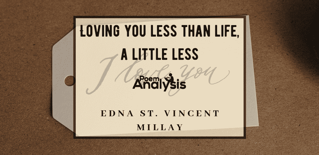 Loving you less than life, a little less by Edna St. Vincent Millay