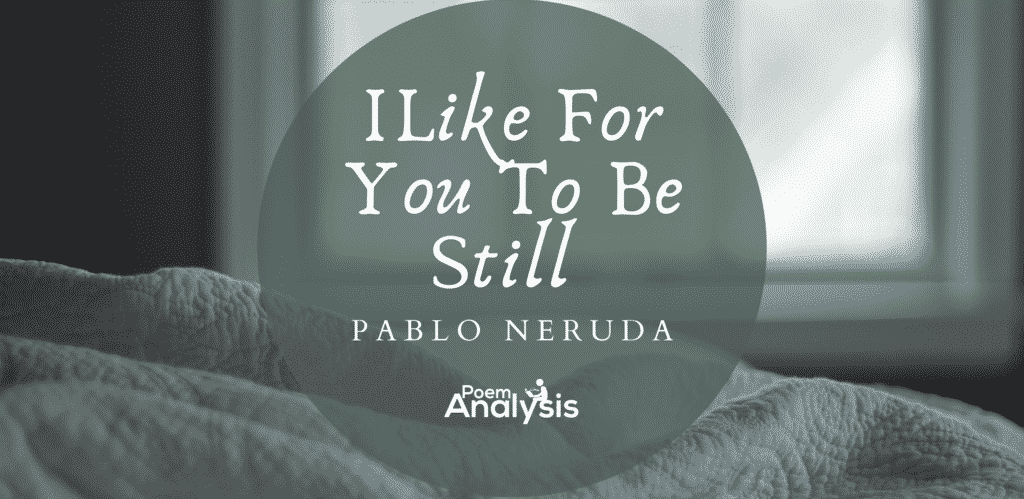 I Like For You To Be Still by Pablo Neruda