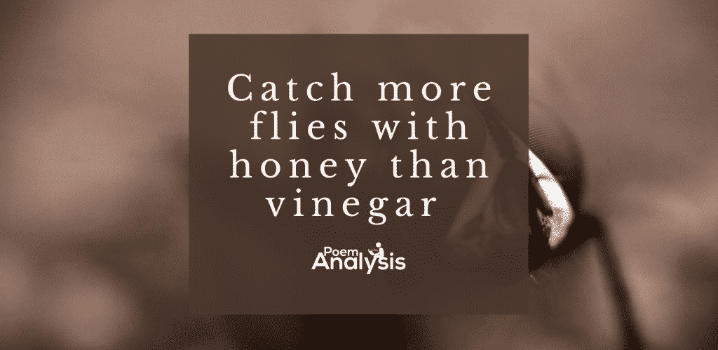 You can catch more flies with honey than vinegar