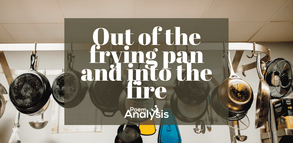 Out of the frying pan and into the fire idiom
