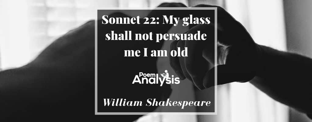 Sonnet 22 - My glass shall not persuade me I am old by William Shakespeare