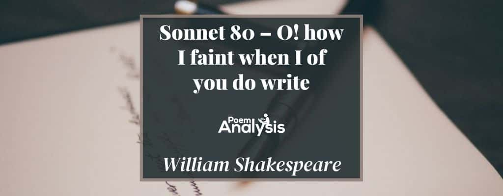Sonnet 80 - O how I faint when I of you do write by William Shakespeare